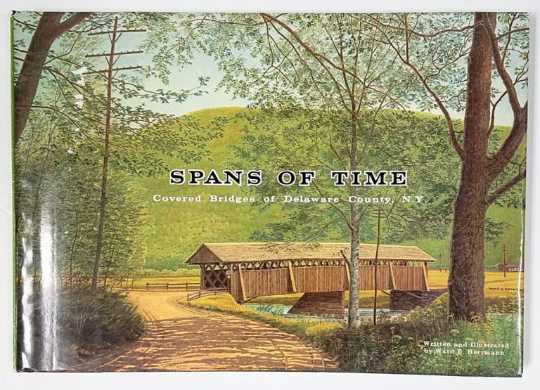 Spans of Time, Covered Bridges of Delaware County, N.Y. [SIGNED]. Ward E. Hermann.
