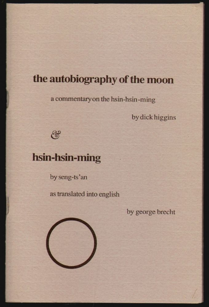 the autobiography of the moon, a commentary on the hsin-hsin-ming [and] hsin-hsin-ming by seng-ts'an as translated into english by george brecht. Dick Higgins, Seng-ts-an, George Brecht.