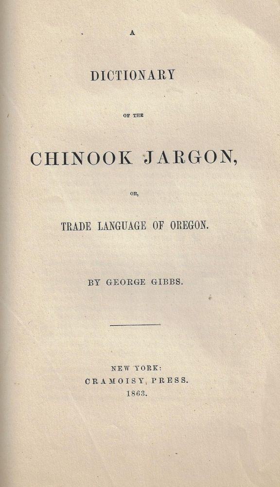 A Dictionary of the Chinook Jargon, or, Trade Language of Oregon. George Gibbs.
