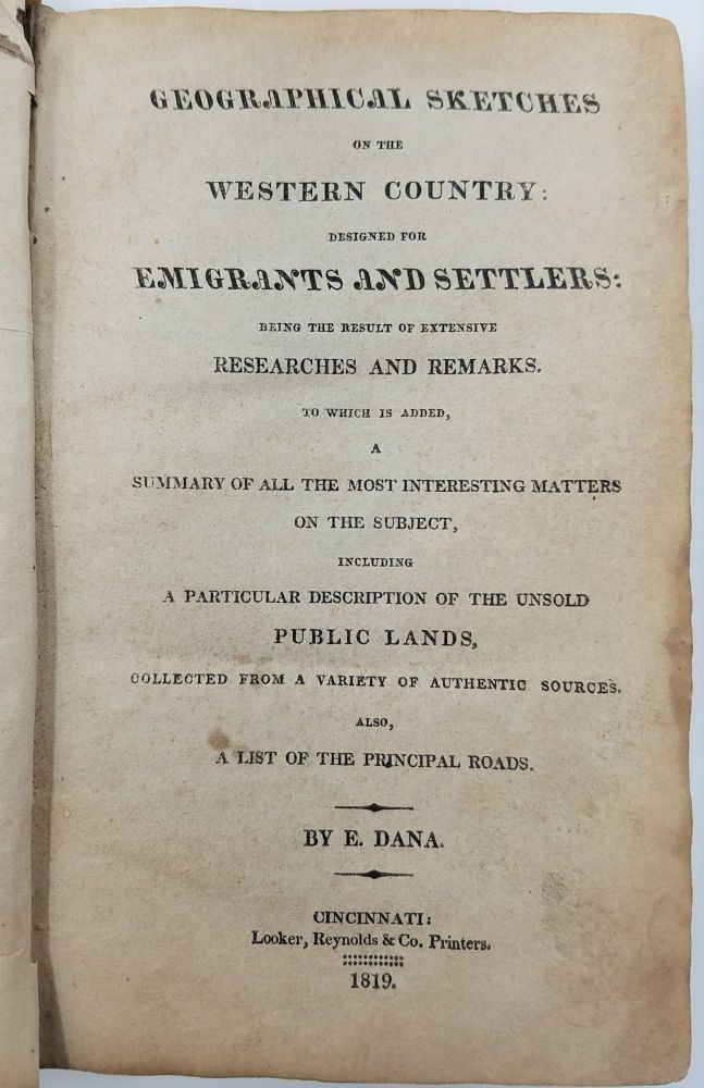 Geographical Sketches of the Western Country. Designed for Emigrants and Settlers: Being the Result of Extensive Researches and Remarks. To Which is Added, a Summary of all the Most Interesting Matters on the Subjects, Including A Particular Description of the Unsold Public Lands, Collected from a Variety of Authentic Sources. Also, a List of the Principal Roads. EMIGRANTS' GUIDE, E. Dana, Edmund.