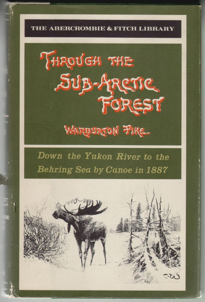 Through the Sub-Arctic Forest, A Record of a Canoe journey from Fort Wrangel to the Pelly Lakes and down the Yukon River to the Behring Sea. Warburton Pike.