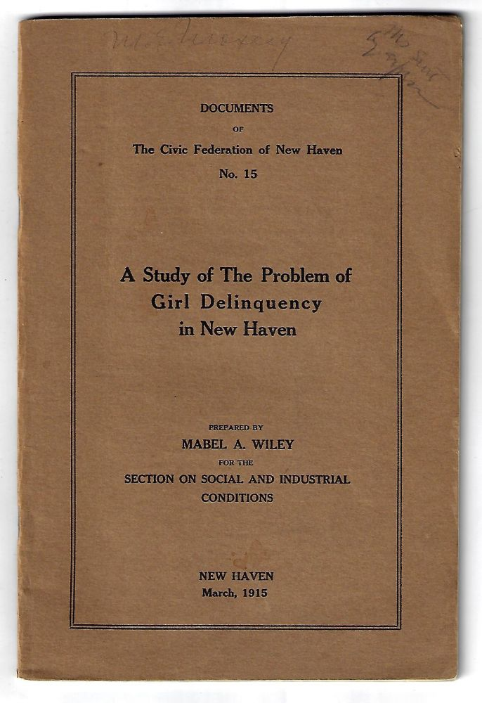 A Study of the Problem of Girl Delinquency in New Haven. WOMEN, Mabel Wiley, JUVENILE DELINQUENCY, SOCIAL WELFARE.