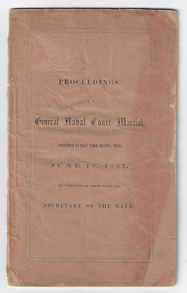 Proceedings of a General Naval Court Martial Convened at Navy Yard, Boston, Mass., June 16, 1857 by Virtue of an Order from the Secretary of the Navy. Thomas M. Crossan.