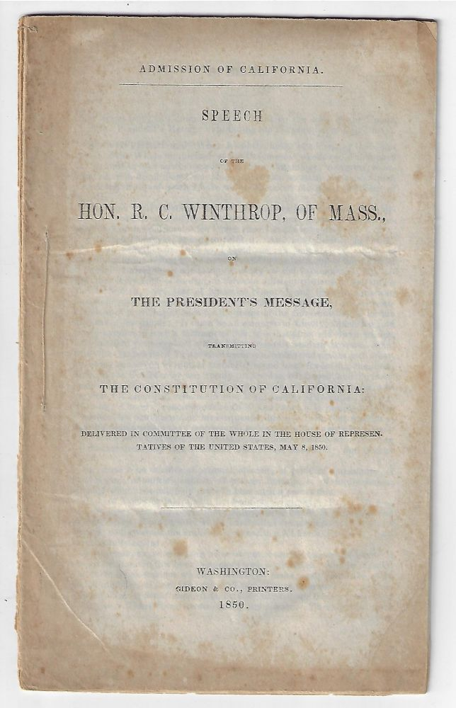 Admission of California. Speech of the Hon. R.C. Winthrop, of Mass., on the President's Message, Transmitting the Constitution of California, Delivered in Committee of the Whole in the House of Representatives of the United States, May 8, 1850. R. C. Winthrop.