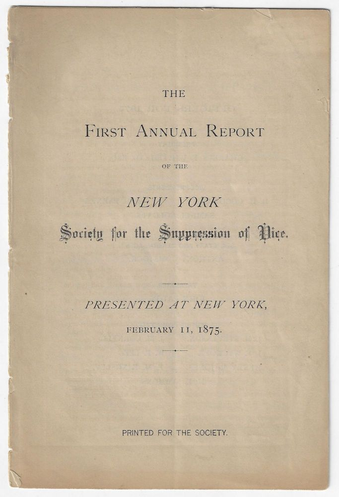 The First Annual Report of the New York Society for the Suppression of Vice. Presented at New York, February 11, 1875. NEW YORK, SOCIAL WELFARE, VICE.
