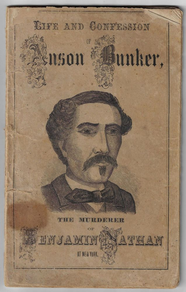 "A Great Number of Mysterious Murders Revealed: The Life of Anson Bunker, ""The Bloody Hand,"" The Perpetrator of No Less Than Fifteen Cold-Blooded Murders, Amongst Which Were the Great Nathan Murder of New York City, And Those of His Three Wives, and Several Others in Various Parts of the Country. His Horrible Confessions and Terrible Doom. CRIME, MORMONISM."