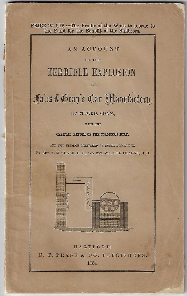 An Account of the Terrible Explosion at Fales and Gray's Car Manufactory, Hartford, Conn., with the Official Report of the Coroner's Jury, and Two Sermons Delivered on Sunday, March 12, by Rev. T.M. Clark, D.D. and Rev. Walter Clarke, D.D.