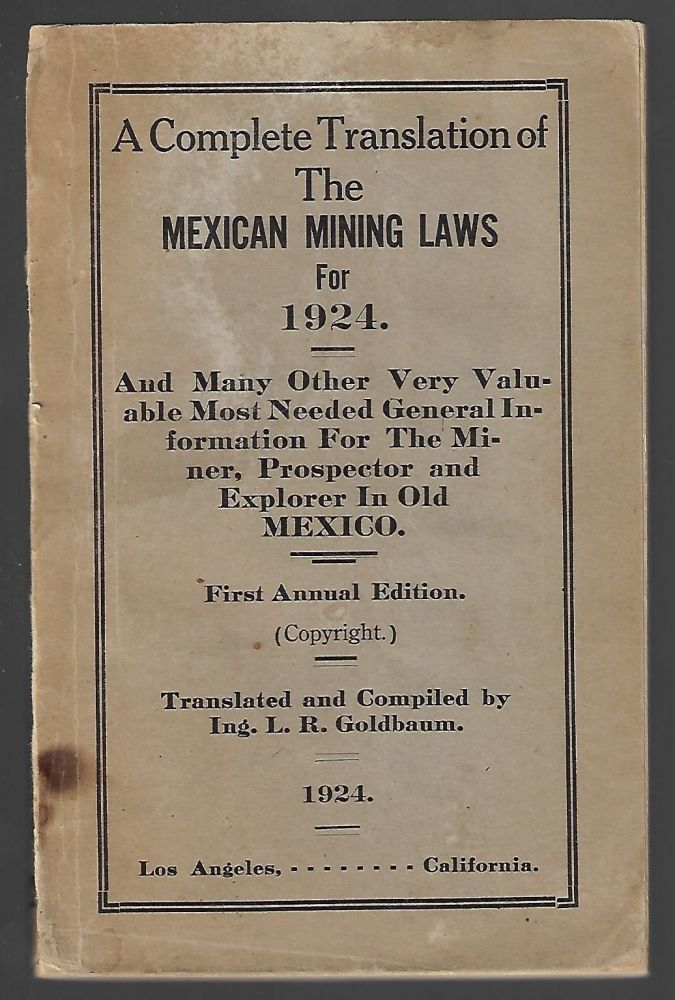 A Complete Translation of the Mexican Mining Laws for 1924. And Many other Valuable Most Needed General Information for the Miner, Prospector, and Explorer in Old Mexico. First Annual Edition. L. R. Goldbaum.