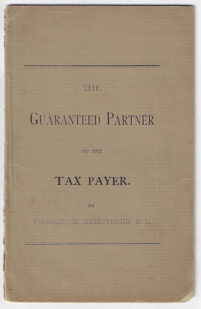 The Guaranteed Partner of the Tax Payer. Charles M. Armstrong.