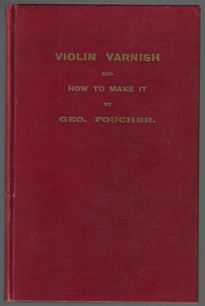 Violin Varnish and How to Make It. G. Foucher, Edgar Fenning, Georges.