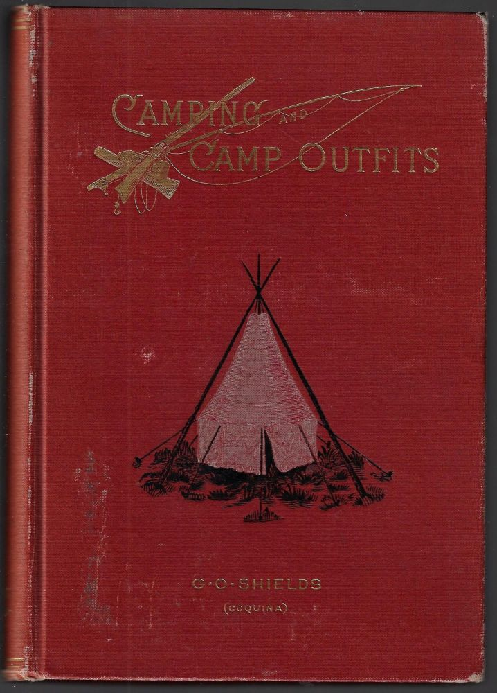Camping and Camp Outfits, A Manual of Instruction for Young and Old Sportsmen. G. O. Shields.