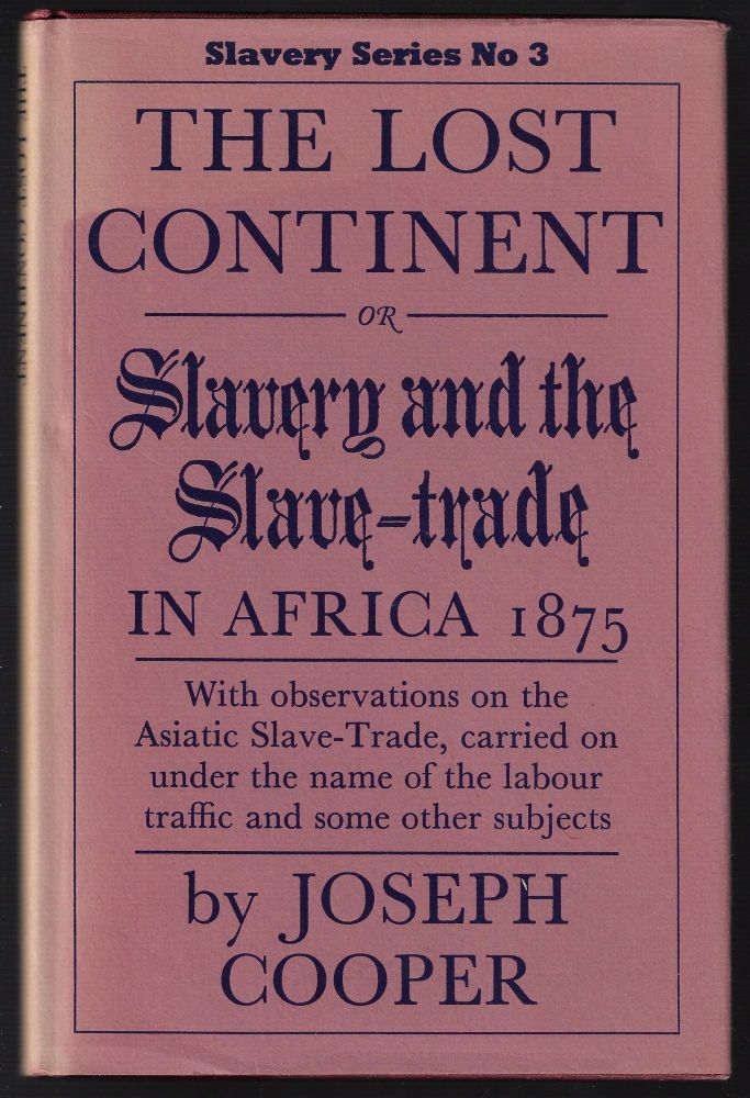 The Lost Continent or Slavery and the Slave-Trade in Africa 1875, with Observations on the Asiatic Slave-Trade, carried on under the name of the labour traffic and some other subjects. Joseph Cooper.
