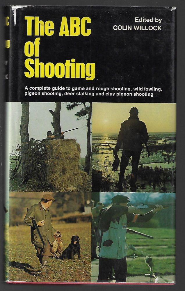 The ABC of Shooting, A Complete Guide to Game and Rough Shooting, Pigeon Shooting, Wildfowling, Deer-Stalking and Clay Pigeon Shooting. Colin Willock.