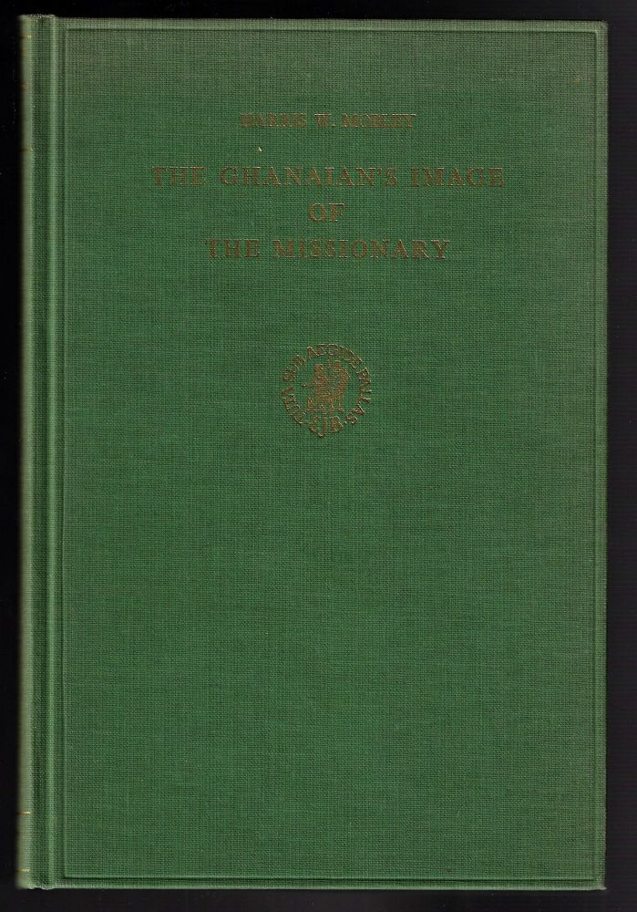 The Ghanaian's Image of the Missionary, An Analysis of the Published Critiques of Christian Missionaries by Ghanaians, 1897-1965. Harris W. Mobley.