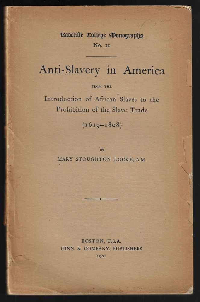 Anti-slavery in America from the Introduction of African Slaves to the Prohibition of the Slave Trade (1619-1808). Mary Stoughton Locke.