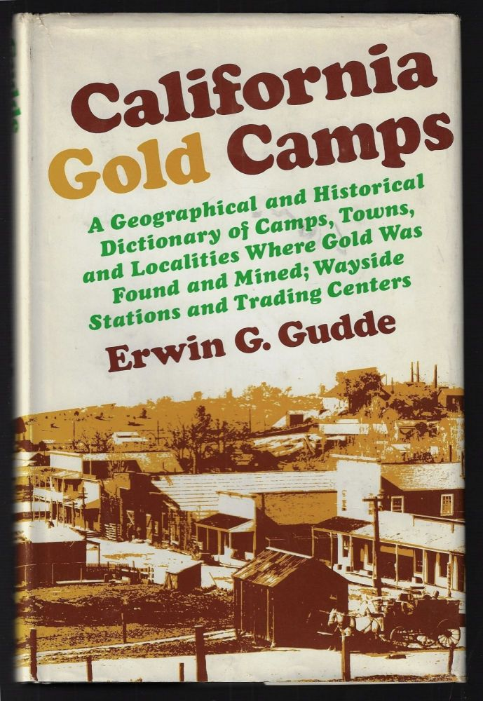 California Gold Camps. A Geographical and Historical Dictionary of Camps, Towns, and Localities Where Gold was Found and Mined; Wayside Stations and Trading Centers. Erwin G. Gudde.