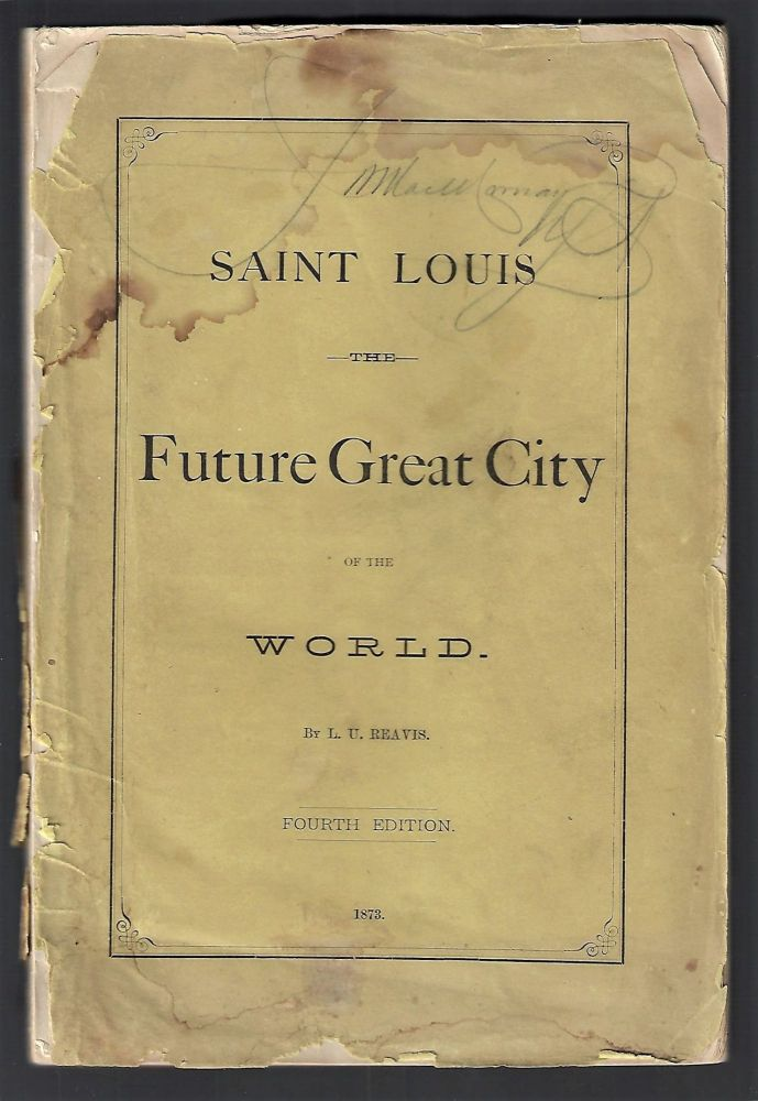 Saint Louis the Future Great City of the World [Fourth Edition, with Two Maps]. L. U. Reavis.