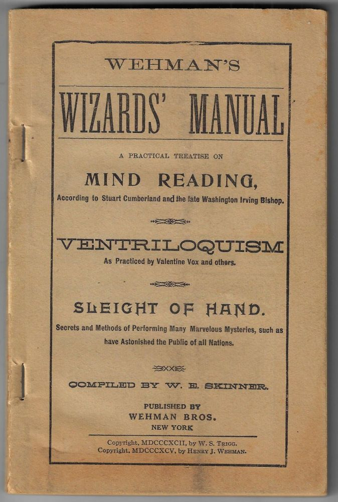 Wehman's Wizards' Manual, A Practical Treatise on Mind Reading, According to Stuart Cumberland and the late Washington Irving Bishop. Ventroquilism as Practiced by Valentine Vox and others. Sleight of Hand. Secrets of Performing Many Marvelous Mysteries, Such as have Astonished the Public of All Nations. W. E. Skinner.
