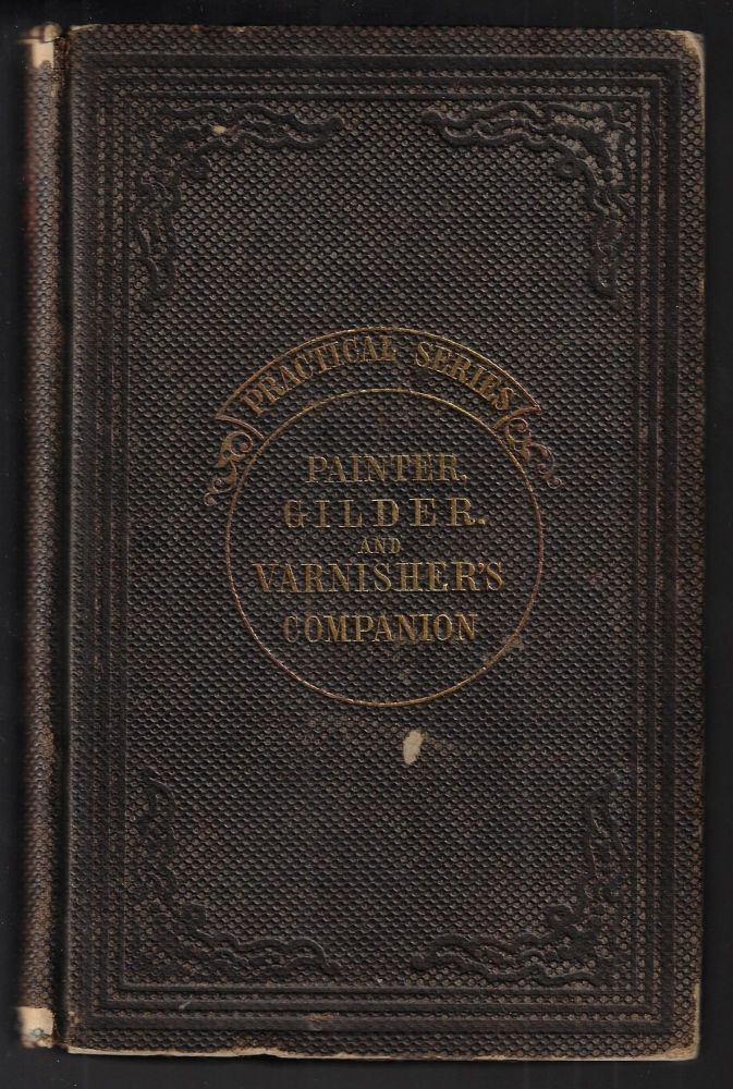 The Painter, Gilder, and Varnisher's Companion: Containing Rules and Regulations in Every Thing Relating to the Arts of Painting, Gilding, Varnishing, and Glass-Staining...To which are added Complete Instructions in Graining, Marbling, Sign-writing, and Gilding on Glass