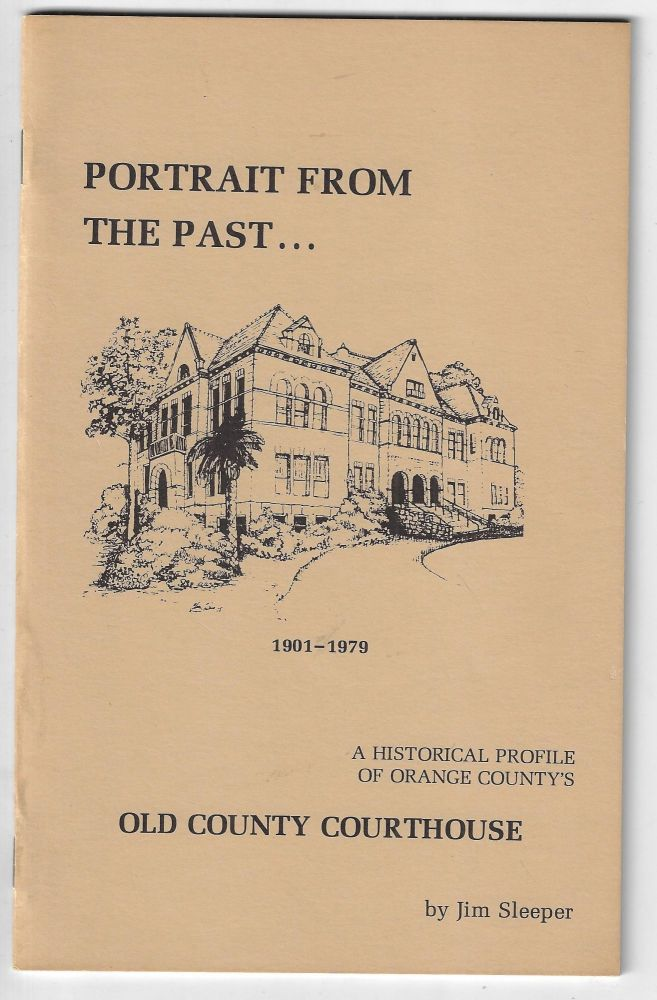 Portrait from the Past, A Historical Profile of Orange County's Old County Courthouse, 1901-1979 [SIGNED]. Jim Sleeper.