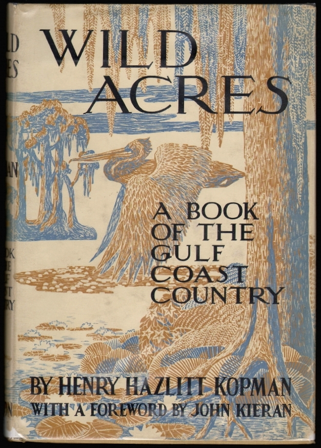 Wild Acres, A Book of the Gulf Coast Country. Henry Hazlitt Kopman, John Kieran, Foreword.