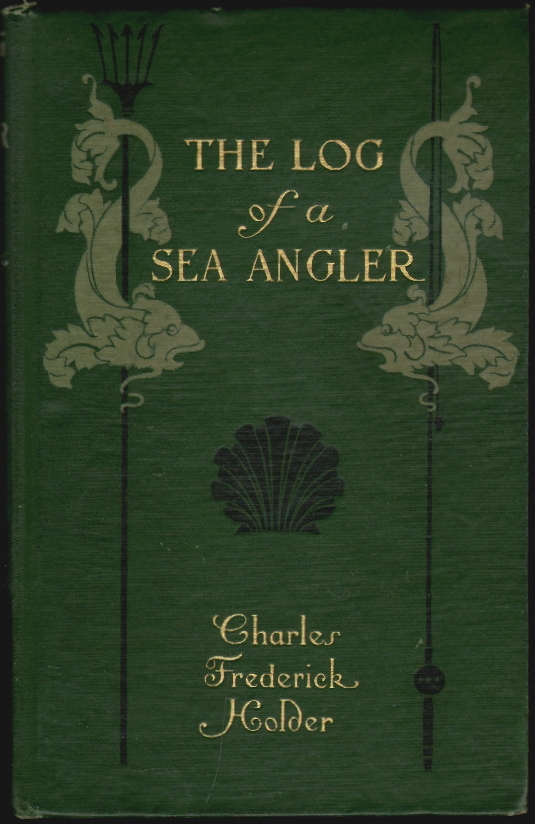 The Log of a Sea Angler, Sport and Adventures in Many Seas with Spear and Rod. Charles Frederick Holder.