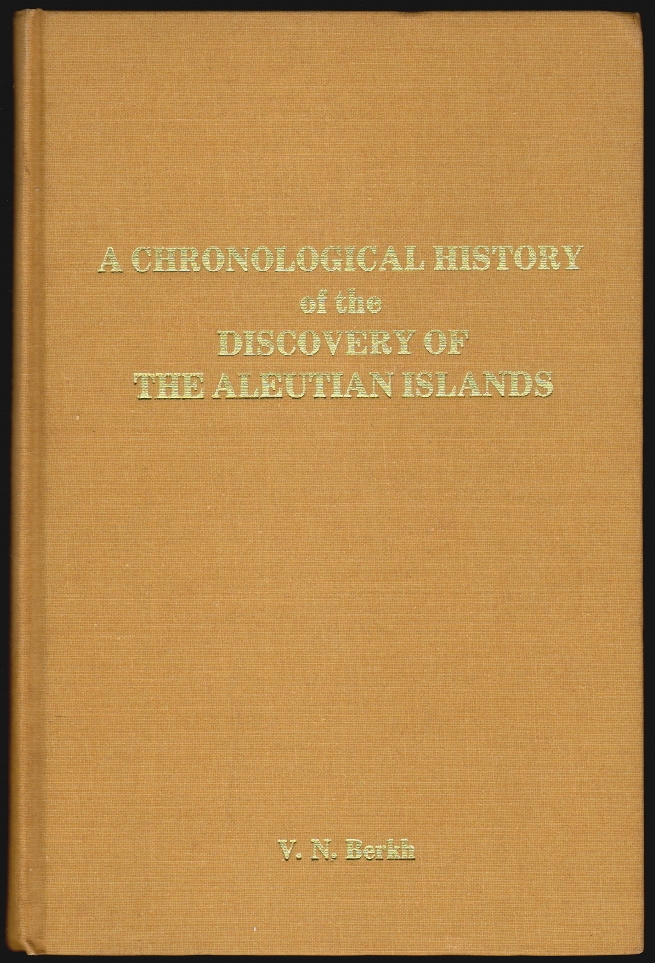 A Chronological History of the Discovery of the Aleutian Islands or The Exploits of Russian Merchants, with a Supplement of Historical Data on the Fur Trade. Vasilii Nikolaevich Berkh.