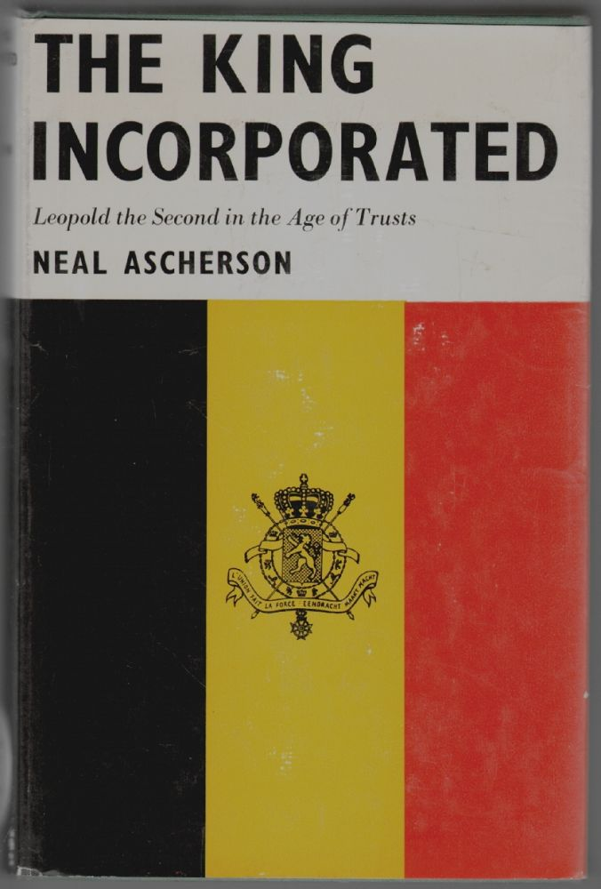 The King Incorporated, Leopold II in the Age of Trusts. Neal Ascherson.