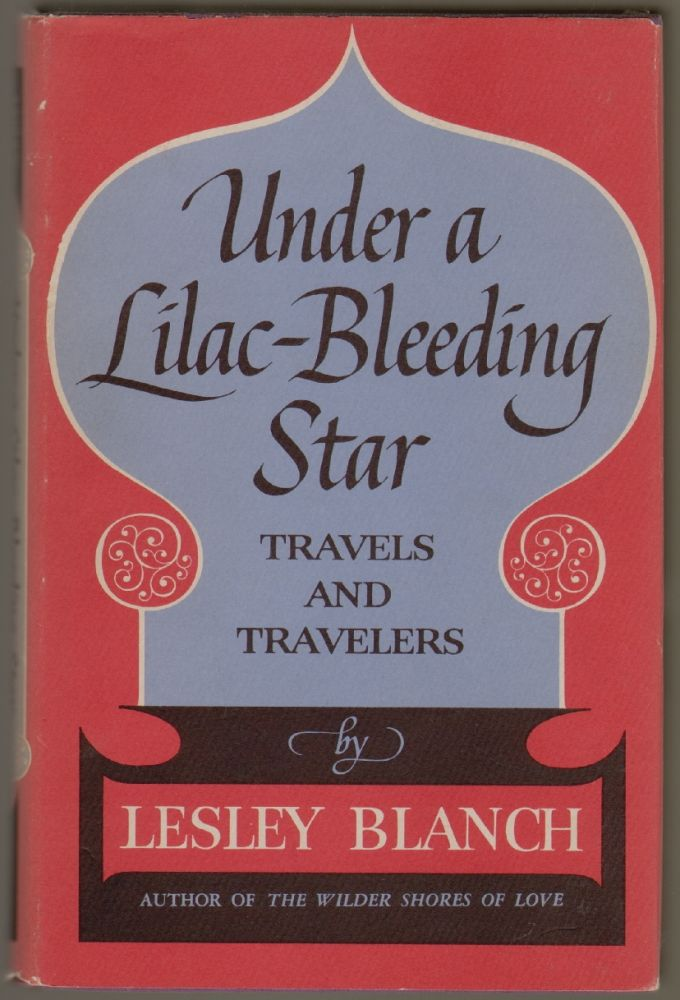 Under A Lilac-Bleeding Star, Travels and Travelers. Lesley Blanch.