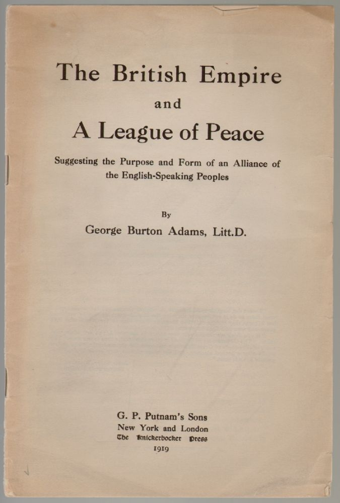 The British Empire and a League of Peace, Suggesting the Purpose and Form of an Alliance of the English-Speaking Peoples. George Burton Adams.