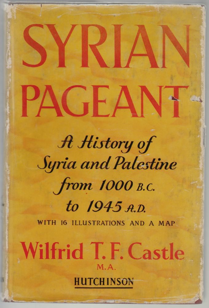 Syrian Pageant, The History of Syria and Palestine 1000 B.C. to A.D. 1945, A Background to Religion, Politics and Literature. Wilfrid T. F. Castle.