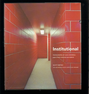 Institutional: Photographs of Jails, Schools, and Other Chicago Buildings. Scott Fortino, Judith Russi Kirschner, introduction.