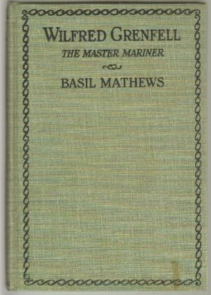 Wilfred Grenfell the Master Mariner, A Life of Adventure on Sea and Ice. Basil Mathews