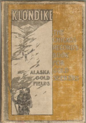 Klondike, The Chicago Record's Book for Gold Seekers. Chicago Record