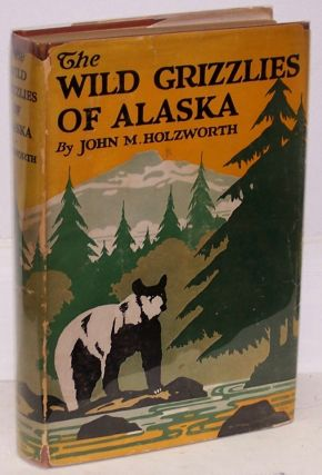 The Wild Grizzlies of Alaska, A story of the Grizzly and Big Brown Bears of Alaska, Their Habits, Manners and Characteristics, Together with notes on Mountain Sheep and Caribou, Collected by the Author for the United States Biological Survey. John M. Holzworth.