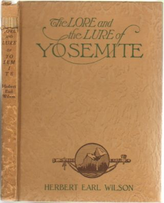 The Lore and Lure of Yosemite: The Indians, Their Customs, Legends, and Beliefs; Big Trees; Geology; and The Story of Yosemite. Herbert Earl Wilson.