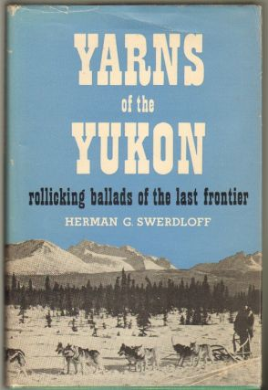 Yarns of the Yukon, Recollections of a Sourdough Under the Midnight Sun [Rollicking Balladas of...
