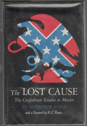 The Lost Cause, The Confederate Exodus to Mexico. Andrew F. Rolle, A. L. Rowse, Foreword.