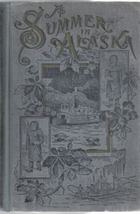 A Summer in Alaska. A Popular Account of the Travels of an Alaskan Exploring Expedition Along the...