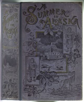 A Summer in Alaska. A Popular Account of the Travels of an Alaskan Exploring Expedition Along the Great Yukon River, from its Source to its Mouth, in the British North-West Territory, and in the Territory of Alaska