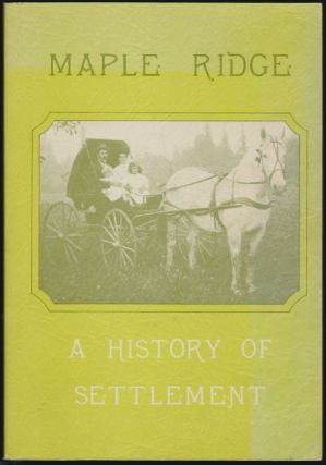 Maple Ridge, A History of Settlement. Shelia Nickols, Violet Bokstrom, Isabelle MacDonald, Grace Mussallem, Daphne Sleigh, Margaret Smith.