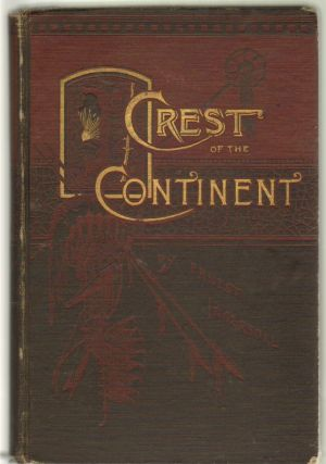 Crest of the Continent, A Record of A Summer's Ramble in the Rocky Mountains and Beyond. Ernest Ingersoll.