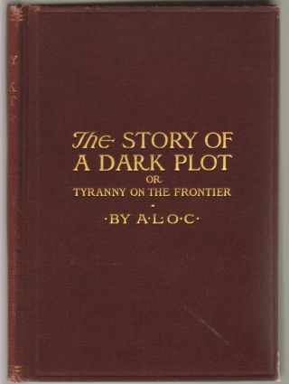 The Story of a Dark Plot; or, Tyranny on the Frontier. A L. O. C