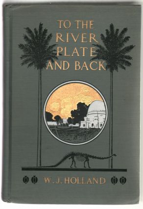 To The River Plate and Back, The Narrative of a Scientific Mission to South America, with Observations Upon Things Seen and Suggested
