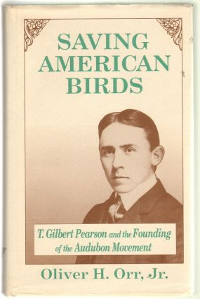 Saving American Birds: T. Gilbert Pearson and the Founding of the Audubon Movement. Oliver H. Orr