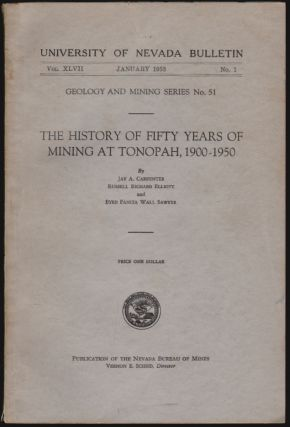 The History of Fifty Years of Mining at Tonopah, 1900-1950 (University of Nevada Bulletin, Vol. XLVII, January 1953, No. 1, Geology and Mining Series No. 51). Jay A. Carpenter, Russell Richard Elliott, Byrd Fanita Wall Sawyer.