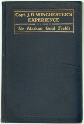 Capt. J.D. Winchester's Experience on a Voyage From Lynn, Massachusetts to San Francisco, Cal. and to the Alaskan Gold Fields. ALASKA, J. D. Winchester, James.