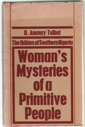 Woman's Mysteries of a Primitive People, The Ibibios of Southern Nigeria. D. Amaury Talbot.