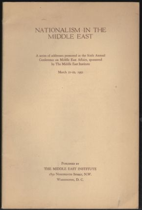 Nationalism in the Middle East, A series of addresses presented at the Sixth Annual Conference on Middle East Affairs, sponsored by The Middle East Institute. March 21-22, 1952