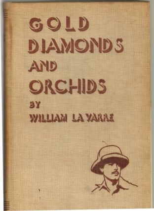 Gold, Diamonds, and Orchids, An Amazing Story of a Year's Expedition into a Lost World. William La Varre.